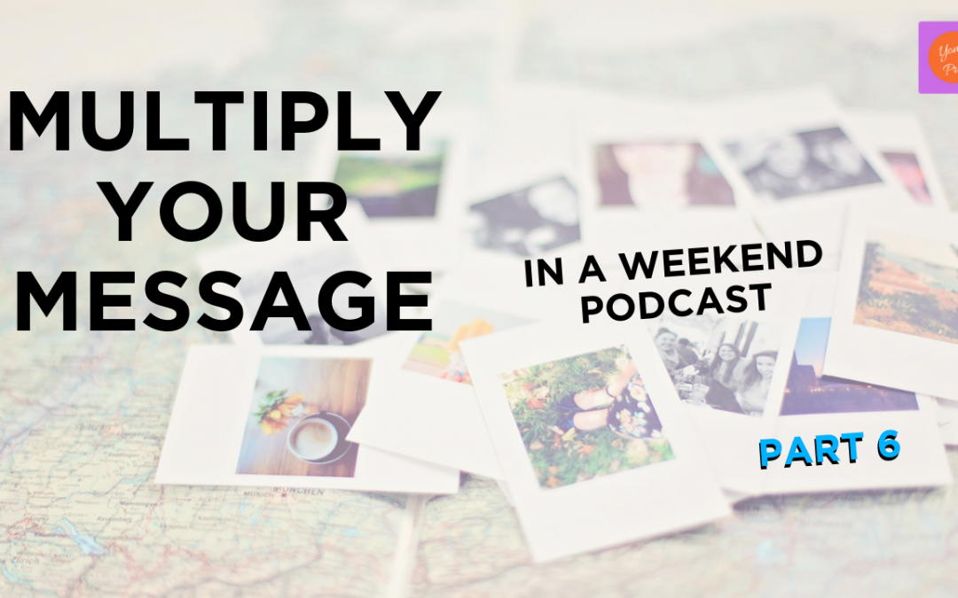 221 – Multiply Your Message Part 6
