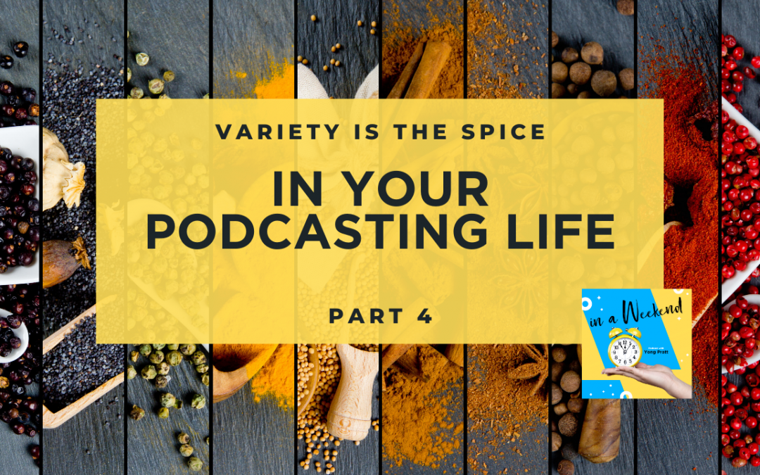 Variety is the spice in your podcasting life Part 4