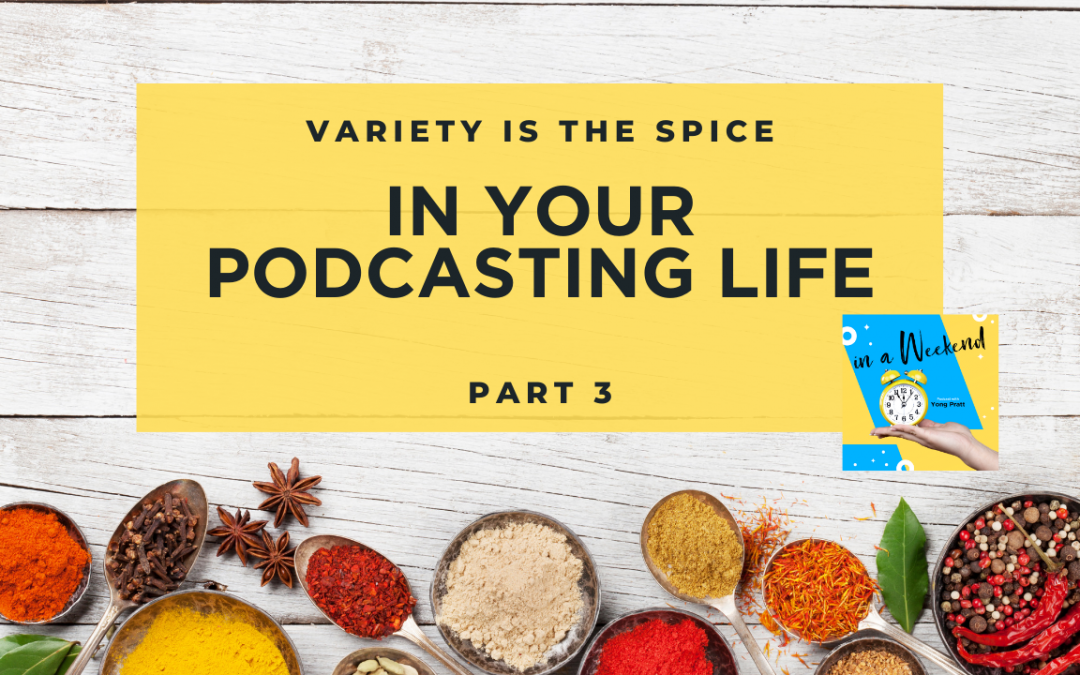 Variety is the spice in your podcasting life Part 3